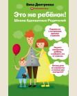 Дмитриева В. Это же ребенок! Школа адекватных родителей. Мамы-блогеры. Советы по воспитанию