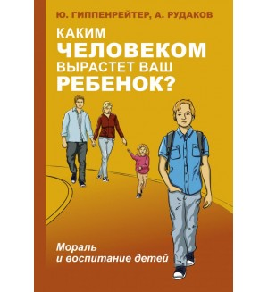 Гиппенрейтер Ю. Каким человеком вырастет ваш ребенок? Мораль и воспитание детей. Лучшая книга по воспитанию детей