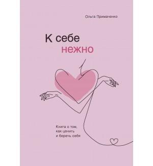 Примаченко О. К себе нежно. Книга о том, как ценить и беречь себя. Психологический бестселлер