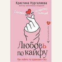 Нургалиева К. Любовь по кайфу. Как любить по правилам и без. Psychology#KnowHow