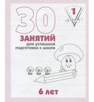 30 занятий для подготовки к школе. Рабочая тетрадь. 6 лет. Часть 1