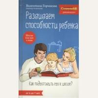 Горчакова В. Развиваем способности ребенка. Как подготовить его к школе? От 4 до 7 лет. Школа для пап и мам