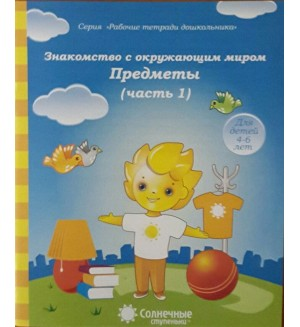 Знакомство с окружающим миром. Предметы. Тетрадь для рисования. Для детей 4-6 лет. Часть 1. Солнечные ступеньки
