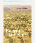Шрайвер М. Во что мы верим: размышления, молитвы и медитации для осмысленной жизни. Книга для души