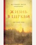Мещеринов П. Жизнь в Церкви. Про нашу веру. Православная библиотека