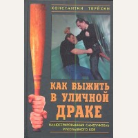 Терехин К. Как выжить в уличной драке. Иллюстрированный самоучитель рукопашного боя. Учебник выживания