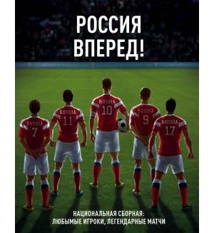 Россия, вперед! Национальная сборная: любимые игроки, легендарные матчи. Фанатские энциклопедии