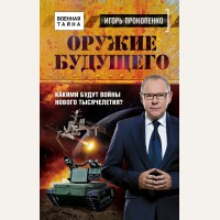 Прокопенко И. Оружие будущего. Военная тайна с Игорем Прокопенко