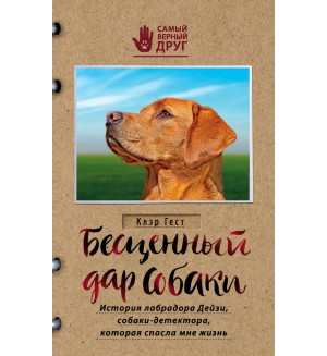 Гест К. Бесценный дар собаки. История лабрадора Дейзи, собаки-детектора, которая спасла мне жизнь. Самый верный друг