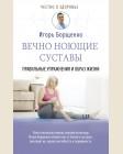 Борщенко И. Вечно ноющие суставы: правильные упражнения и образ жизни. Честно о здоровье