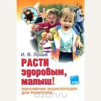 Лущик И. Расти здоровым, малыш! Популярная энциклопедия для родителей. Для заботливых родителей.