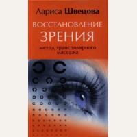 Швецова Л. Восстановление зрения. Метод трансполярного массажа. Здоровье на все 100 !