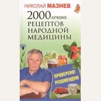 Мазнев Н. 2000 лучших рецептов народной медицины. Проверено! Рекомендую