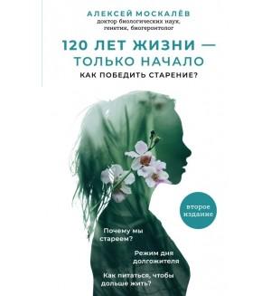 Москалев А. 120 лет жизни – только начало. Как победить старение? Вечная молодость. Секреты красоты и здоровья