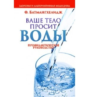 Батмангхелидж Ф. Ваше тело просит воды. Здоровье и альтернативная медицина