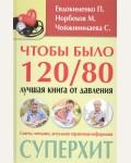 Норбеков М. Евдокименко П. Чойжинимаева С. Чтобы было 120/80:лучшая книга от давления Методики-хиты.