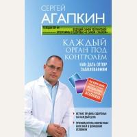 Агапкин С. Каждый орган под контролем. Как дать отпор заболеваниям. Агапкин Сергей. О самом главном для здоровья