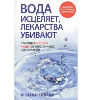 Батмангхелидж Ф. Вода исцеляет, лекарства убивают. Здоровье и альтернативная медицина
